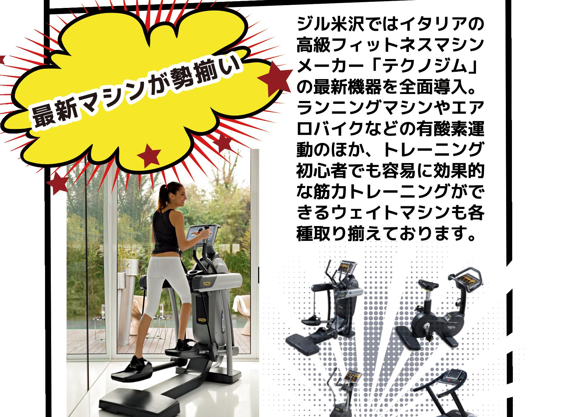ジル米沢ではイタリアの 高級フィットネスマシン メーカー「テクノジム」 の最新機器を全面導入。 ランニングマシンやエア ロバイクなどの有酸素運 動のほか、トレーニング 初心者でも容易に効果的 な筋力トレーニングがで きるウェイトマシンも各 種取り揃えております。